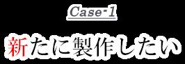 Case-1 新たに制作したい