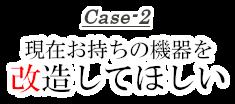 Case-2 現在お持ちの機器を改造してほしい